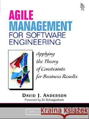 Agile Management for Software Engineering : Applying the Theory of Constraints for Business Results David Anderson 9780131424609