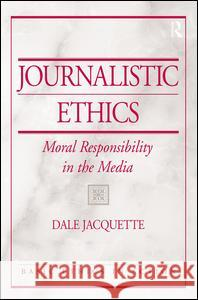 Journalistic Ethics: Moral Responsibility in the Media Dale Jacquette 9780131825390