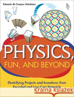 Physics, Fun, and Beyond: Electrifying Projects and Inventions from Recycled and Low-Cost Materials Eduardo de Campos Valadares 9780131856738