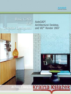 Basic CAD for Interior Designers: Autocad, Architectural Desktop, and Viz Render 2007 Jin Feng Jiang Lu 9780132251839
