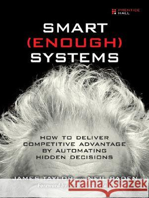 Smart Enough Systems: How to Deliver Competitive Advantage by Automating Hidden Decisions James Taylor Neil Raden 9780132347969