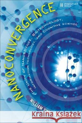 Nanoconvergence: The Unity of Nanoscience, Biotechnology, Information Technology and Cognitive Science William Sims Bainbridge 9780132446433