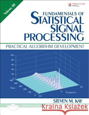 Fundamentals of Statistical Signal Processing, Volume 3: Practical Algorithm Development [With CDROM] Steven M. Kay 9780132808033