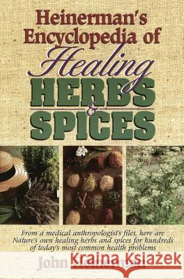 Heinerman's Encyclopedia of Healing Herbs & Spices: From a Medical Anthropologist's Files, Here Are Nature's Own Healing Herbs and Spices for Hundreds John Heinerman 9780133102109