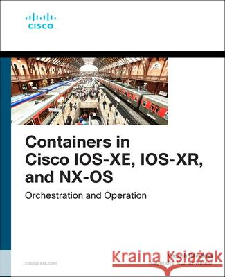 Containers in Cisco IOS-XE, IOS-XR, and NX-OS Nagendra Kumar Nainar 9780135895757