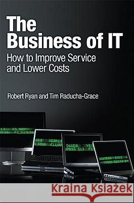 The Business of IT: How to Improve Service and Lower Costs Robert Ryan Tim Raducha-Grace 9780137000616