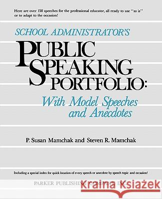 School Administrator's Public Speaking Portfolio: With Model Speeches and Anecdotes P. Susan Mamchak Steven R. Mamchak 9780137925568