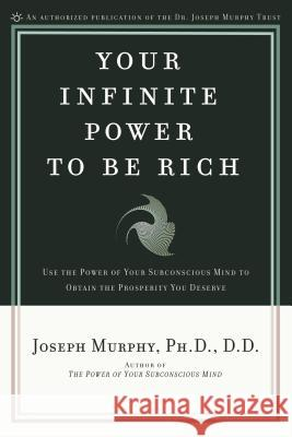 Your Infinite Power to Be Rich: Use the Power of Your Subconscious Mind to Obtain the Prosperity You Deserve J. Murphy Joseph Murphy 9780139795916