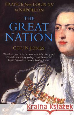 The Great Nation: France from Louis XV to Napoleon : The New Penguin History of France Colin Jones 9780140130935