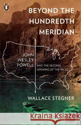 Beyond the Hundredth Meridian: John Wesley Powell and the Second Opening of the West Wallace Earle Stegner Bernard DeVoto 9780140159943