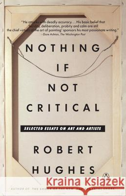Nothing If Not Critical: Selected Essays on Art and Artists Robert Hughes 9780140165241