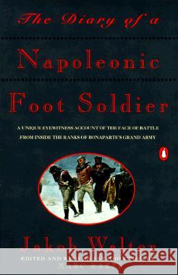 The Diary of a Napoleonic Foot Soldier: A Unique Eyewitness Account of the Face of Battle from Inside the Ranks of Bonaparte's Grand Army Jakob Walter Marc Raeff 9780140165593