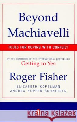Beyond Machiavelli: Tools for Coping with Conflict Roger Fisher Andrea Kupfer Schneider Elizabeth Kopelman 9780140245226