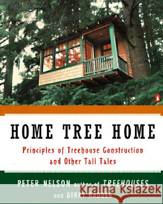 Home Tree Home: Principles of Treehouse Construction and Other Tall Tales Peter N. Nelson Peter Nelson Gerry Hadden 9780140259988