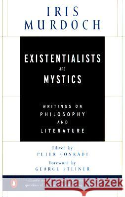 Existentialists and Mystics: Writings on Philosophy and Literature Iris Murdoch George Steiner Peter Conradi 9780140264920