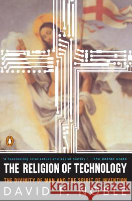 The Religion of Technology: The Divinity of Man and the Spirit of Invention David F. Noble 9780140279160