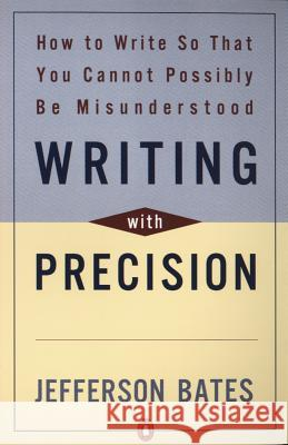 Writing with Precision: How to Write So That You Cannot Possibly Be Misunderstood Jefferson D. Bates 9780140288537