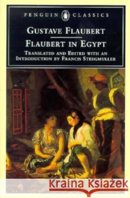 Flaubert in Egypt: A Sensibility on Tour Gustave Flaubert Francis Steegmuller 9780140435825