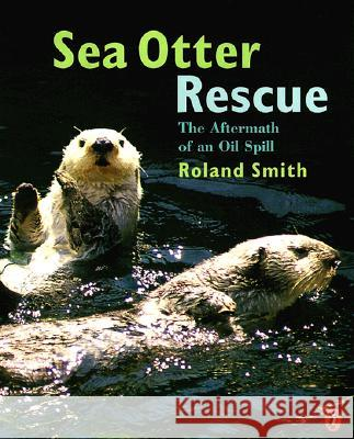 Sea Otter Rescue: The Aftermath of an Oil Spill Roland Smith Joy Peskin Roland Smith 9780140566215