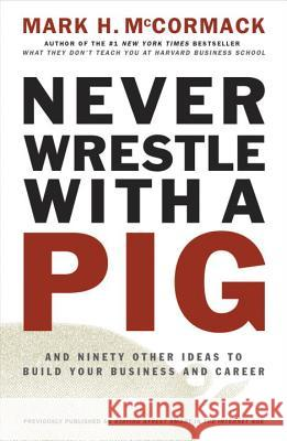 Never Wrestle with a Pig and Ninety Other Ideas to Build Your Business and Career Mark H. McCormack 9780141002088