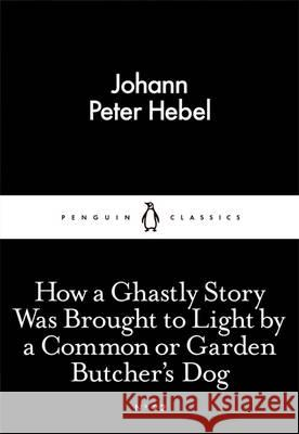 How a Ghastly Story Was Brought to Light by a Common or Garden Butcher's Dog Johann Peter Hebel   9780141398020