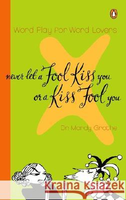 Never Let a Fool Kiss You or a Kiss Fool You: Chiasmus and a World of Quotations That Say What They Mean and Mean What They Say Mardy Grothe 9780142000571