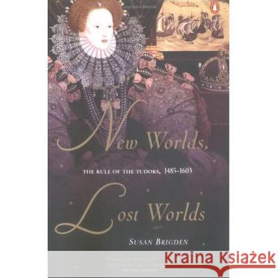 New Worlds, Lost Worlds: The Rule of the Tudors, 1485-1603 Susan Brigden 9780142001257
