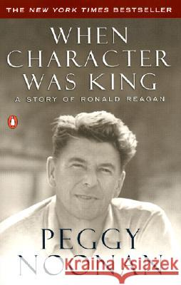 When Character Was King: A Story of Ronald Reagan Peggy Noonan 9780142001684