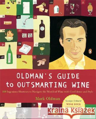 Oldman's Guide to Outsmarting Wine: 108 Ingenious Shortcuts to Navigate the World of Wine with Confidence and Style Mark Oldman 9780142004920