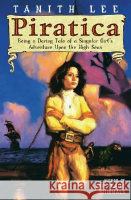 Piratica: Being a Daring Tale of a Singular Girl's Adventure Upon Thehigh Seas Tanith Lee 9780142406441