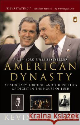 American Dynasty: Aristocracy, Fortune, and the Politics of Deceit in the House of Bush Kevin P. Phillips 9780143034315