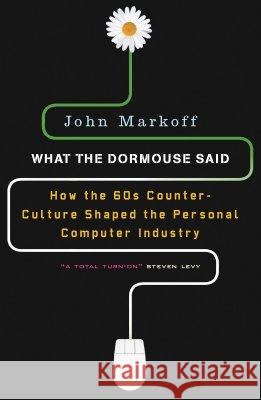 What the Dormouse Said: How the Sixties Counterculture Shaped the Personal Computerindustry John Markoff 9780143036760