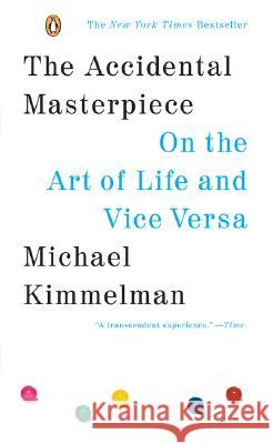 The Accidental Masterpiece: On the Art of Life and Vice Versa Michael Kimmelman 9780143037330