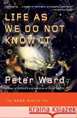 Life as We Do Not Know It: The NASA Search for (and Synthesis Of) Alien Life Peter Ward 9780143038498