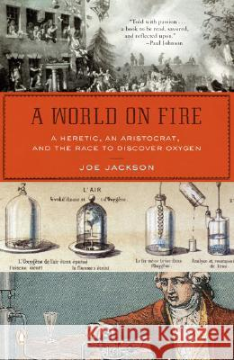 A World on Fire: A Heretic, an Aristocrat, and the Race to Discover Oxygen Joe Jackson 9780143038832