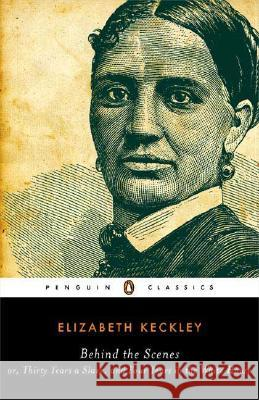 Behind the Scenes: Or, Thirty Years a Slave, and Four Years in the White House Elizabeth Keckley William L. Andrews 9780143039242