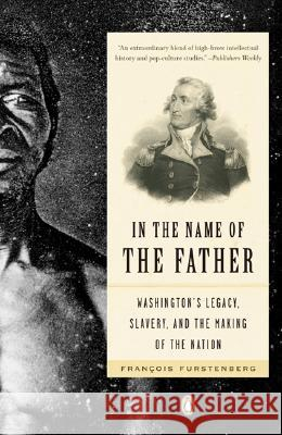 In the Name of the Father: Washington's Legacy, Slavery, and the Making of a Nation Francois Furstenberg 9780143111931