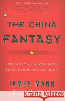 The China Fantasy: Why Capitalism Will Not Bring Democracy to China James Mann 9780143112921