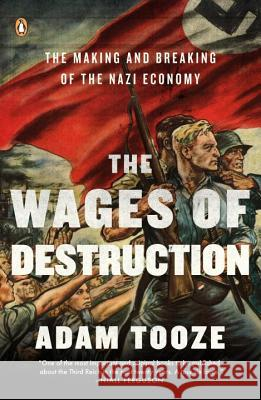 The Wages of Destruction: The Making and Breaking of the Nazi Economy Adam Tooze 9780143113201