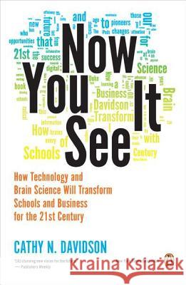 Now You See It: How Technology and Brain Science Will Transform Schools and Business for the 21s T Century Cathy N. Davidson 9780143121268