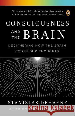 Consciousness and the Brain: Deciphering How the Brain Codes Our Thoughts Stanislas Dehaene 9780143126263