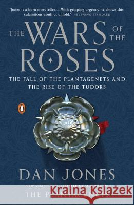 The Wars of the Roses: The Fall of the Plantagenets and the Rise of the Tudors Dan Jones 9780143127888 Penguin Books