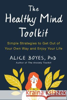 The Healthy Mind Toolkit: Simple Strategies to Get Out of Your Own Way and Enjoy Your Life Alice Boyes 9780143130703