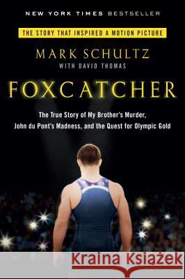 Foxcatcher: The True Story of My Brother's Murder, John Du Pont's Madness, and the Quest for Olympic Gold Mark Schultz David Thomas 9780147516480