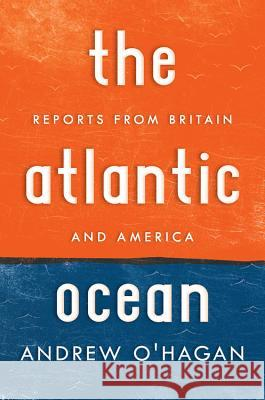 The Atlantic Ocean: Reports from Britain and America Andrew O'Hagan 9780151013784 Houghton Mifflin Harcourt (HMH)