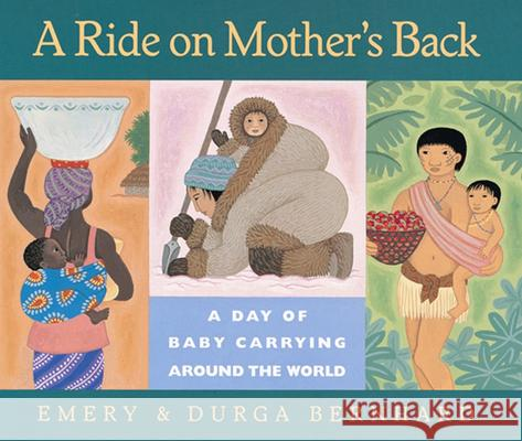 A Ride on Mother's Back: A Day of Baby Carrying Around the World Emery Bernhard Durga Bernhard 9780152008703