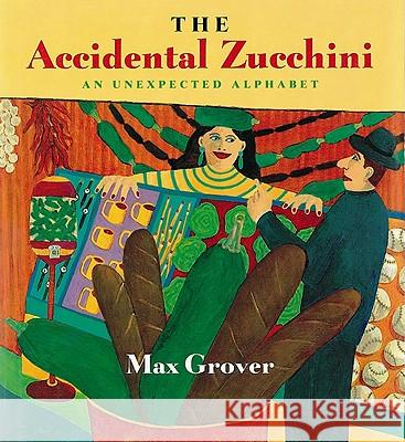 The Accidental Zucchini: An Unexpected Alphabet Max Grover 9780152015459
