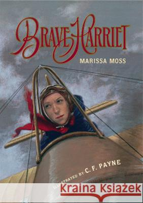 Brave Harriet: The First Woman to Fly the English Channel Marissa Moss C. F. Payne 9780152023805