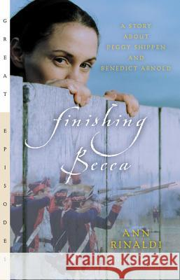 Finishing Becca: A Story about Peggy Shippen and Benedict Arnold Ann Rinaldi 9780152050795