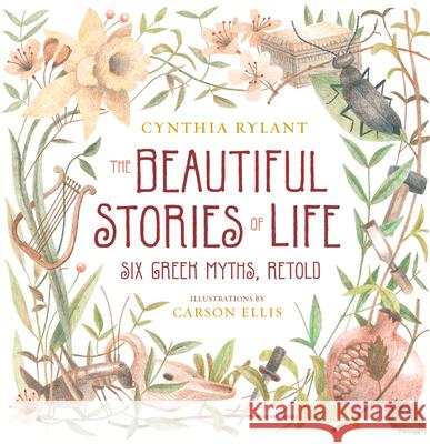 The Beautiful Stories of Life: Six Greeks Myths, Retold Cynthia Rylant Carson Ellis 9780152061845